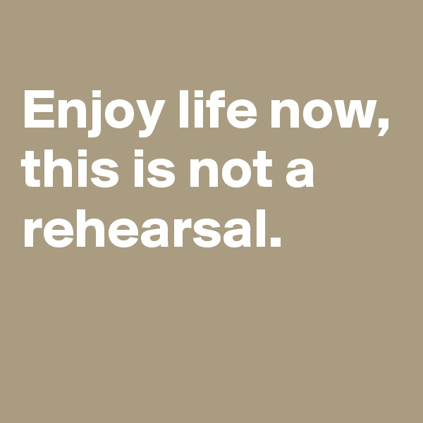 Enjoy life now, this is not a rehearsal.