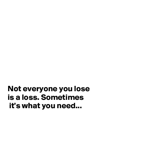 Not everyone you lose  is a loss. Sometimes  it's what you need...