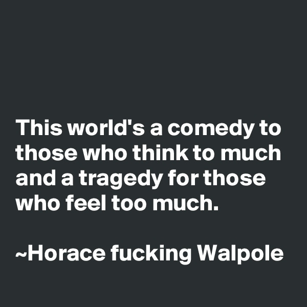This world's a comedy to those who think to much and a tragedy for those who feel too much.                                                                      ~Horace fucking Walpole