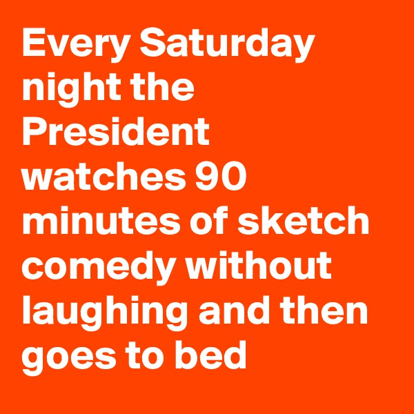 Every Saturday night the President watches 90 minutes of sketch comedy without laughing and then goes to bed