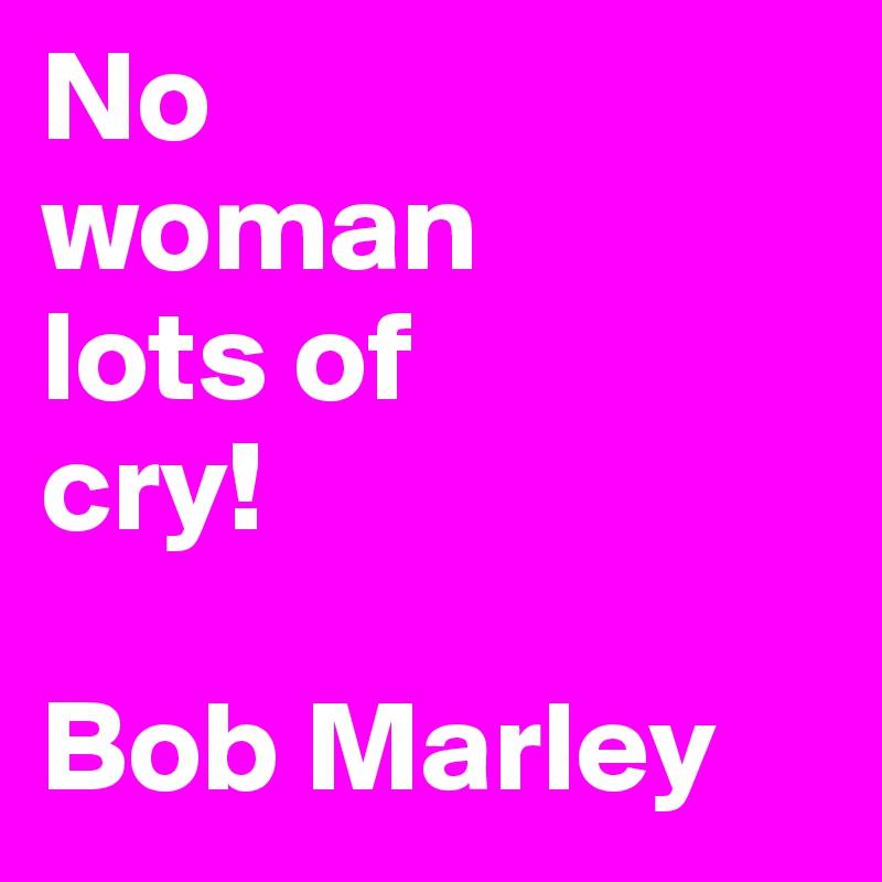 No  woman lots of cry!  Bob Marley