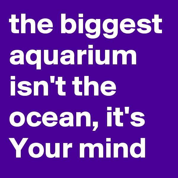 the biggest aquarium isn't the ocean, it's Your mind