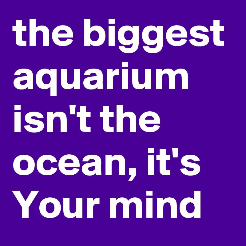 the biggest aquarium isn't the ocean, it's Your mind