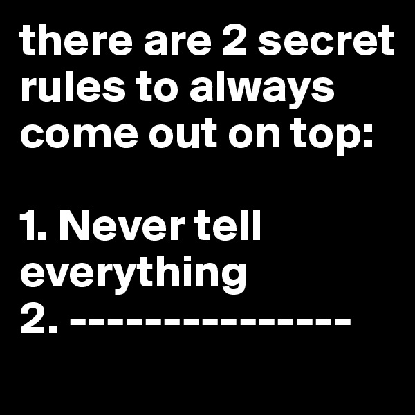 there are 2 secret rules to always come out on top:  1. Never tell     everything 2. ---------------