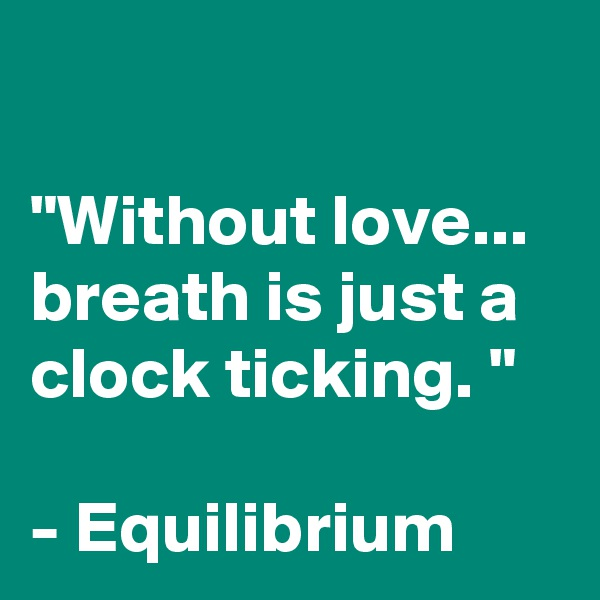 """""""Without love... breath is just a clock ticking. """"  - Equilibrium"""