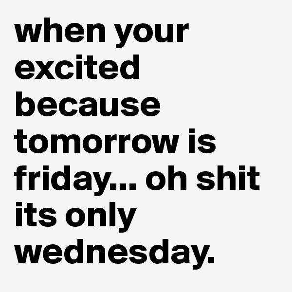 when your excited because tomorrow is friday... oh shit its only wednesday.