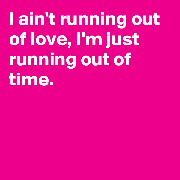 I ain't running out of love, I'm just running out of time.