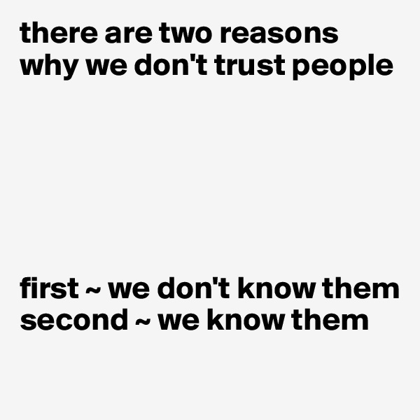 there are two reasons why we don't trust people       first ~ we don't know them second ~ we know them