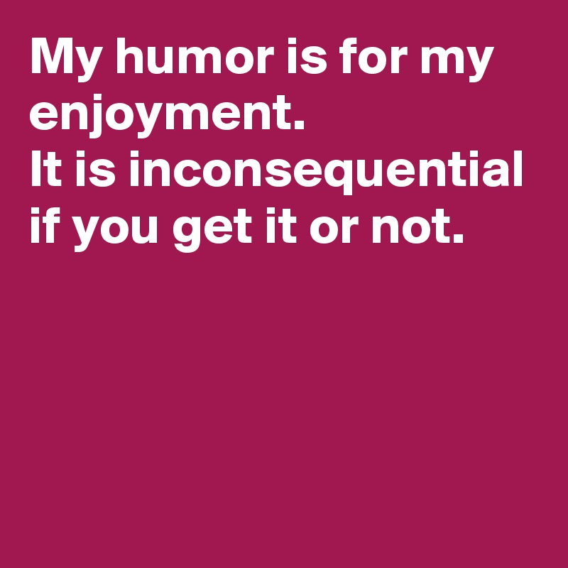 My humor is for my enjoyment.  It is inconsequential if you get it or not.