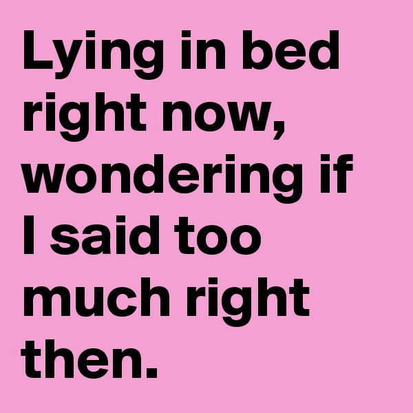 Lying in bed right now, wondering if I said too much right then.