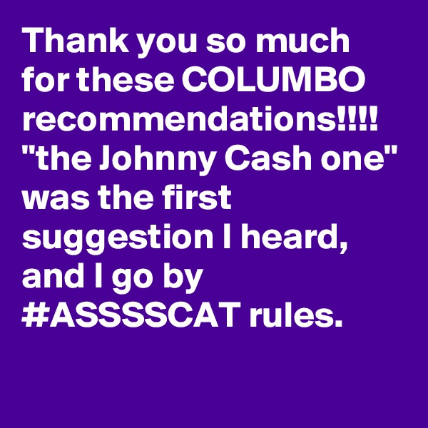 "Thank you so much for these COLUMBO recommendations!!!! ""the Johnny Cash one"" was the first suggestion I heard, and I go by #ASSSSCAT rules."