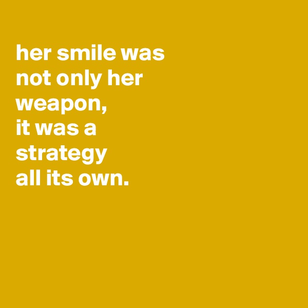her smile was not only her weapon, it was a strategy all its own.