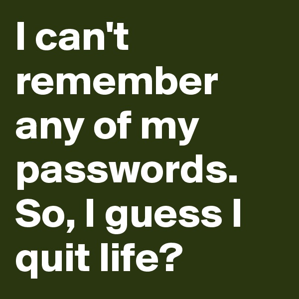 I can't remember any of my passwords. So, I guess I quit life?