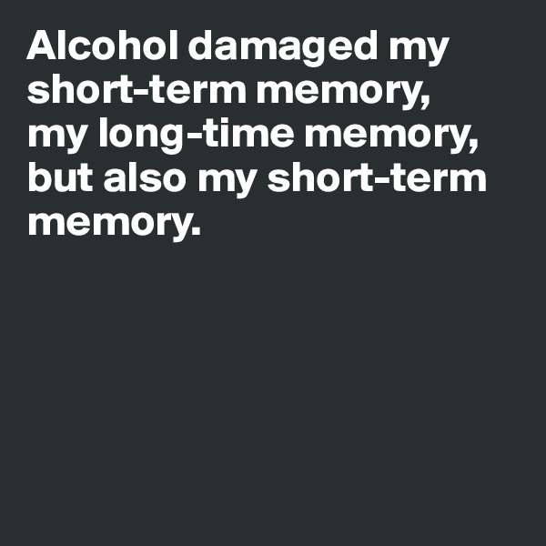 Alcohol damaged my short-term memory,   my long-time memory, but also my short-term memory.