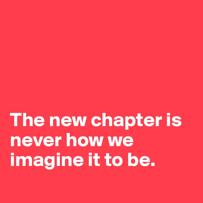 The new chapter is never how we imagine it to be.