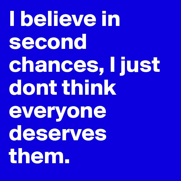 I believe in second chances, I just dont think everyone deserves them.
