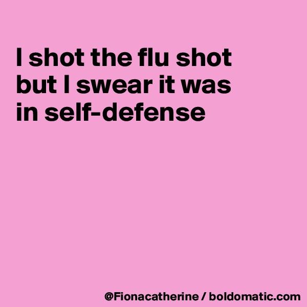I shot the flu shot but I swear it was in self-defense