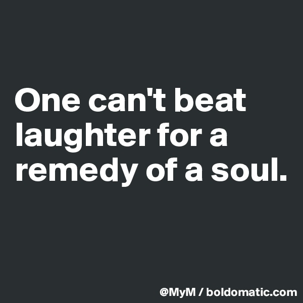 One can't beat laughter for a remedy of a soul.