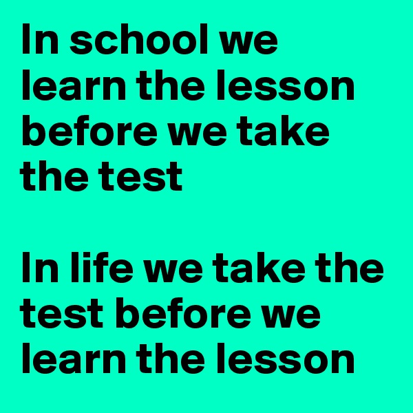 In school we learn the lesson before we take the test  In life we take the test before we learn the lesson