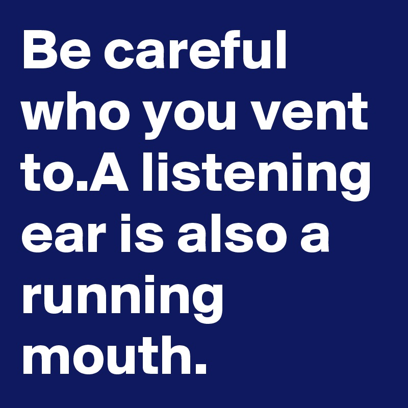 Be careful who you vent to.A listening ear is also a running mouth.