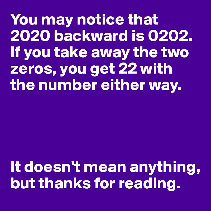 You may notice that 2020 backward is 0202. If you take away the two zeros, you get 22 with  the number either way.     It doesn't mean anything, but thanks for reading.