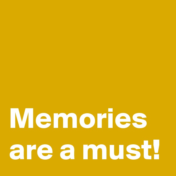 Memories are a must!