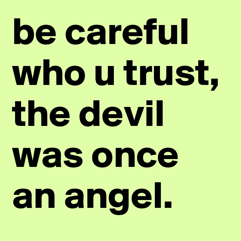 be careful who u trust, the devil was once an angel.