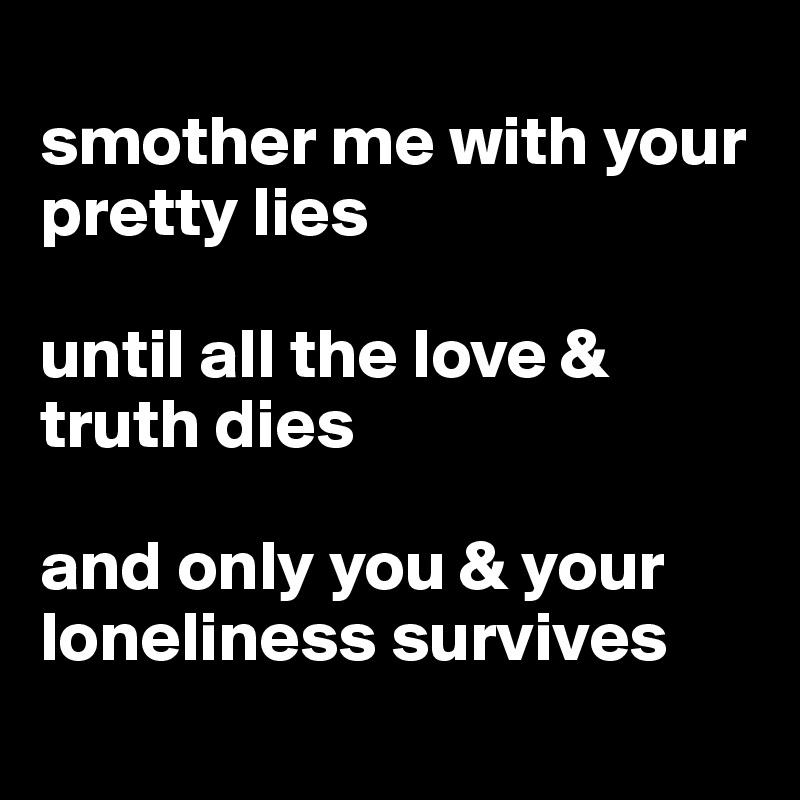 smother me with your pretty lies  until all the love & truth dies  and only you & your loneliness survives
