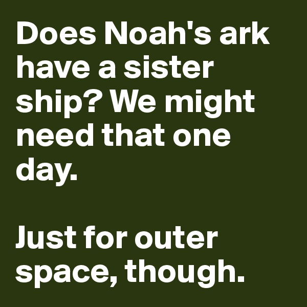 Does Noah's ark have a sister ship? We might need that one day.   Just for outer space, though.