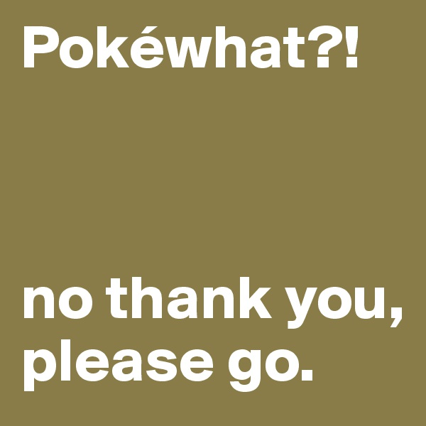 Pokéwhat?!    no thank you, please go.