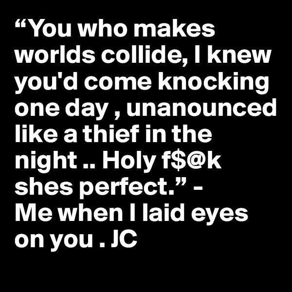 """""""You who makes worlds collide, I knew you'd come knocking one day , unanounced like a thief in the night .. Holy f$@k shes perfect."""" -  Me when I laid eyes on you . JC"""