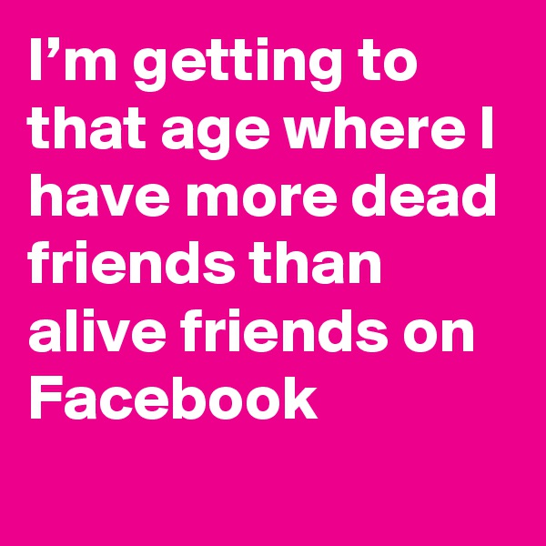 I'm getting to that age where I have more dead friends than alive friends on Facebook