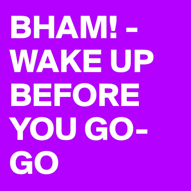 BHAM! - WAKE UP BEFORE YOU GO-GO
