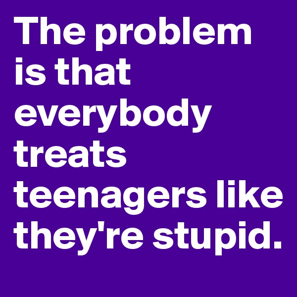 The problem is that everybody treats teenagers like they're stupid.