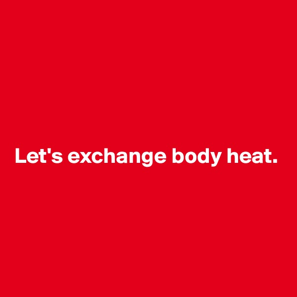 Let's exchange body heat.