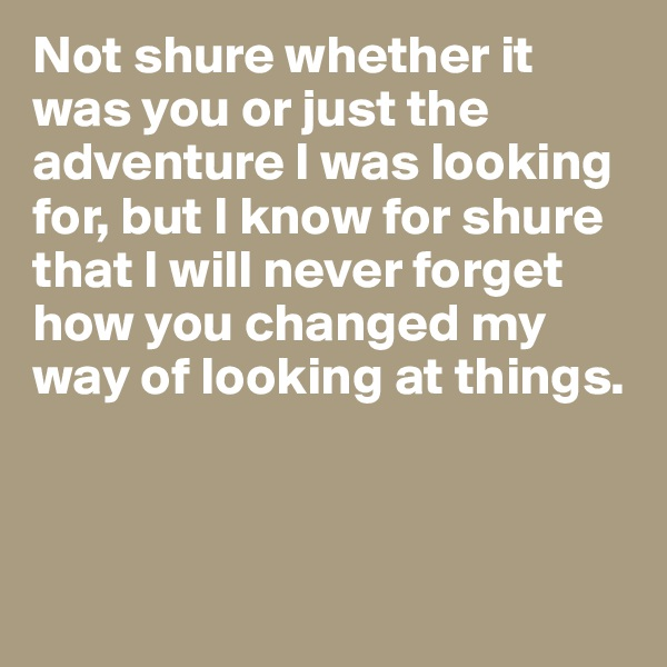 Not shure whether it was you or just the adventure I was looking for, but I know for shure that I will never forget how you changed my way of looking at things.