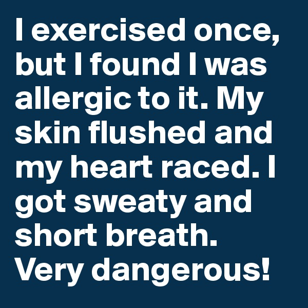 I exercised once, but I found I was allergic to it. My skin flushed and my heart raced. I got sweaty and short breath. Very dangerous!