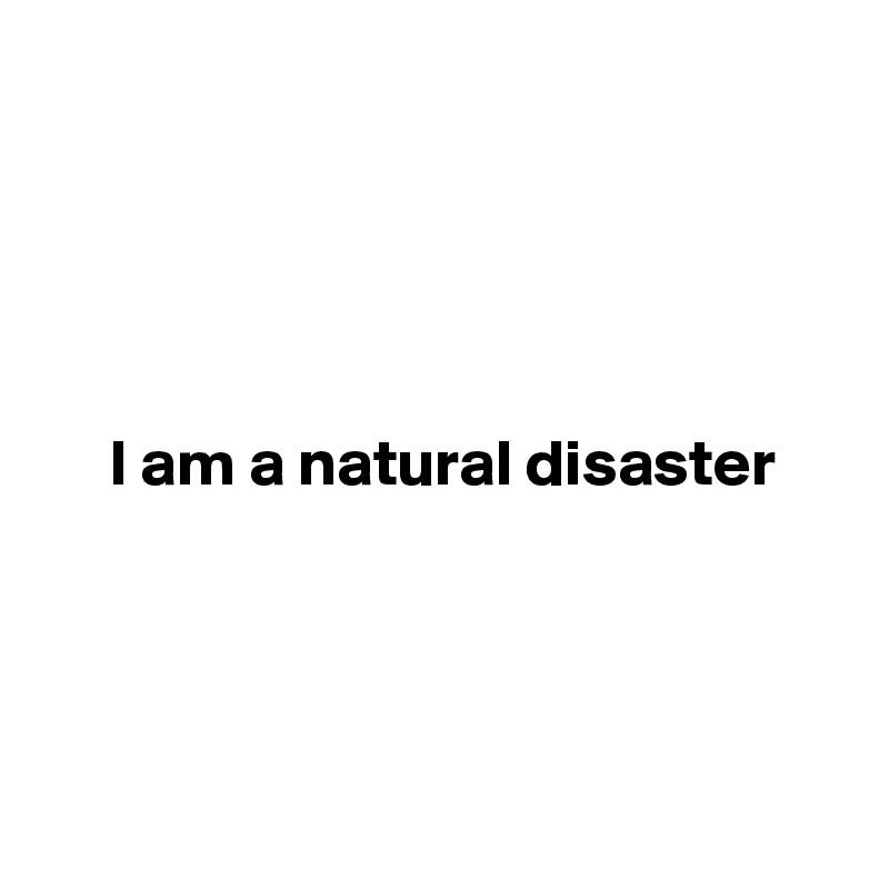 I am a natural disaster