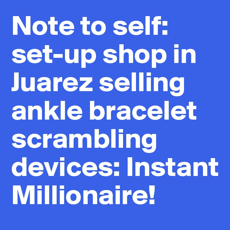 Note to self: set-up shop in Juarez selling ankle bracelet scrambling devices: Instant Millionaire!