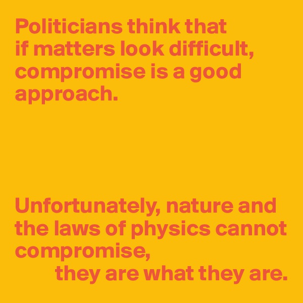 Politicians think that  if matters look difficult, compromise is a good approach.     Unfortunately, nature and the laws of physics cannot compromise,          they are what they are.