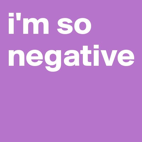 i'm so negative