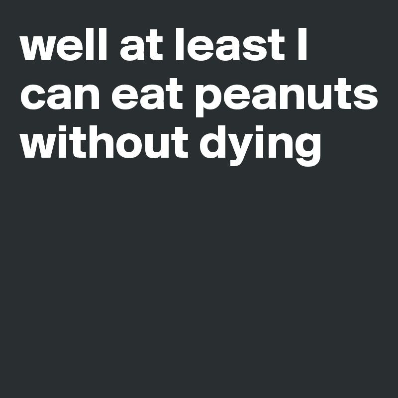 well at least I can eat peanuts without dying
