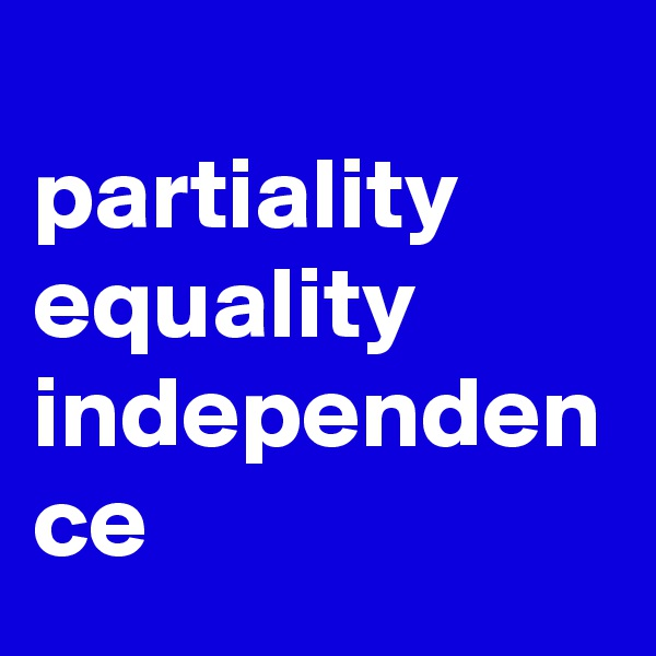 partiality  equality  independen ce