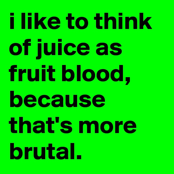 i like to think of juice as fruit blood, because that's more brutal.