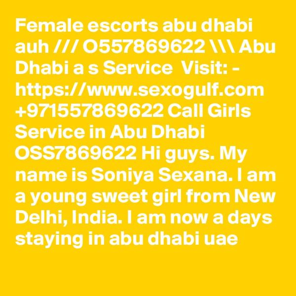 Female escorts abu dhabi auh /// O557869622 \\\ Abu Dhabi a s Service  Visit: - https://www.sexogulf.com +971557869622 Call Girls Service in Abu Dhabi OSS7869622 Hi guys. My name is Soniya Sexana. I am a young sweet girl from New Delhi, India. I am now a days staying in abu dhabi uae
