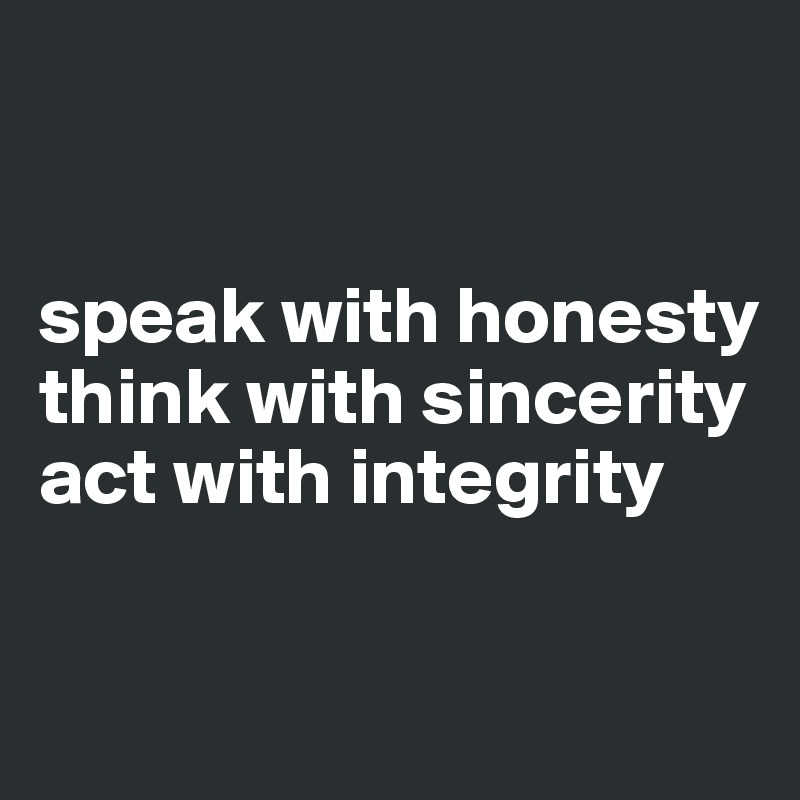 speak with honesty  think with sincerity act with integrity
