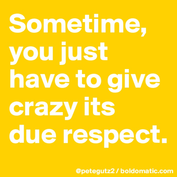 Sometime, you just have to give crazy its due respect.