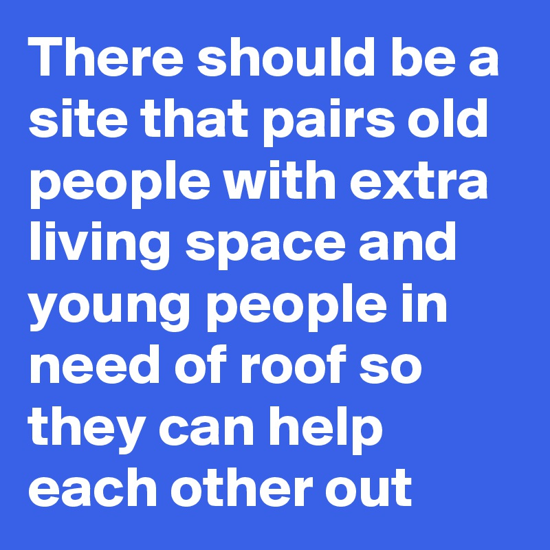 There should be a site that pairs old people with extra living space and young people in need of roof so they can help each other out