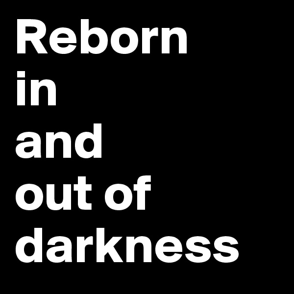 Reborn  in  and  out of darkness