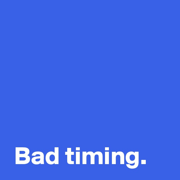 Bad timing.